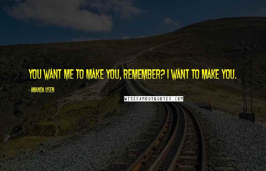 Amanda Usen quotes: You want me to make you, remember? I want to make you.