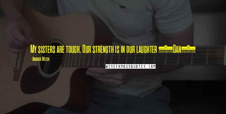 Amanda Welch quotes: My sisters are tough. Our strength is in our laughter (Dan)