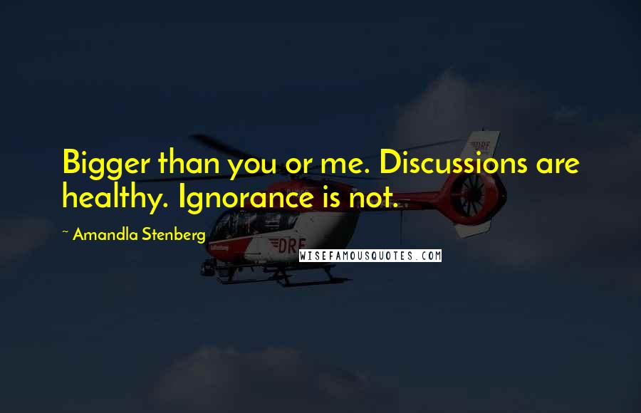 Amandla Stenberg quotes: Bigger than you or me. Discussions are healthy. Ignorance is not.