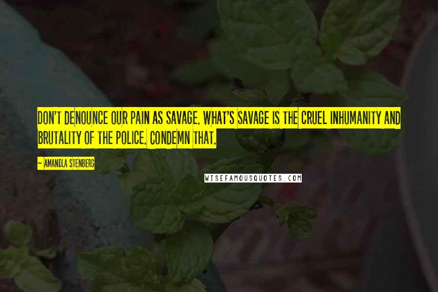Amandla Stenberg quotes: Don't denounce our pain as savage. What's savage is the cruel inhumanity and brutality of the police. Condemn that.