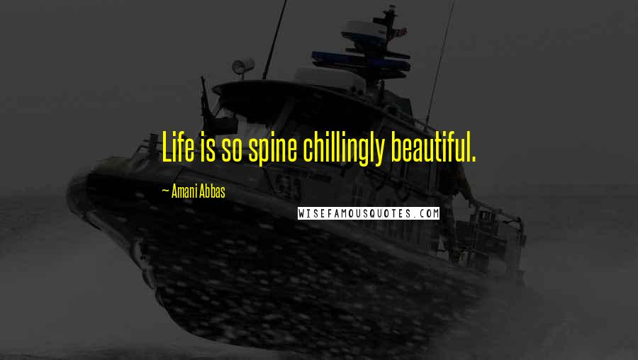 Amani Abbas quotes: Life is so spine chillingly beautiful.