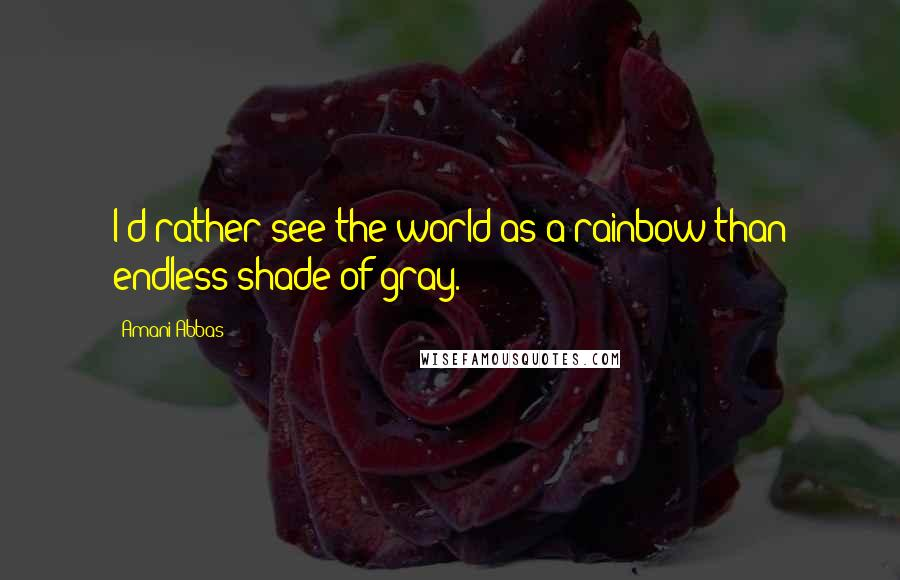 Amani Abbas quotes: I'd rather see the world as a rainbow than endless shade of gray.