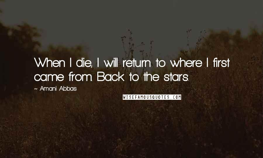 Amani Abbas quotes: When I die, I will return to where I first came from. Back to the stars.