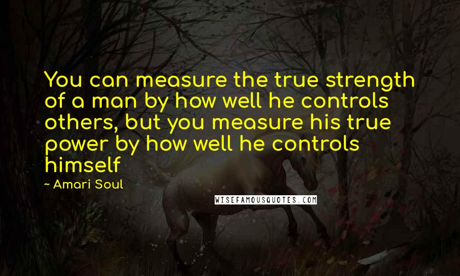 Amari Soul quotes: You can measure the true strength of a man by how well he controls others, but you measure his true power by how well he controls himself