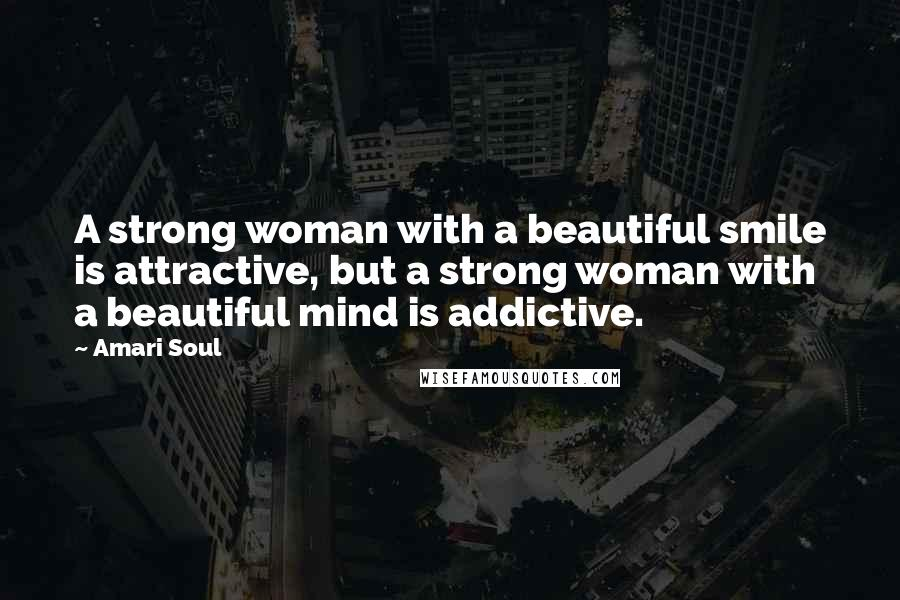 Amari Soul quotes: A strong woman with a beautiful smile is attractive, but a strong woman with a beautiful mind is addictive.