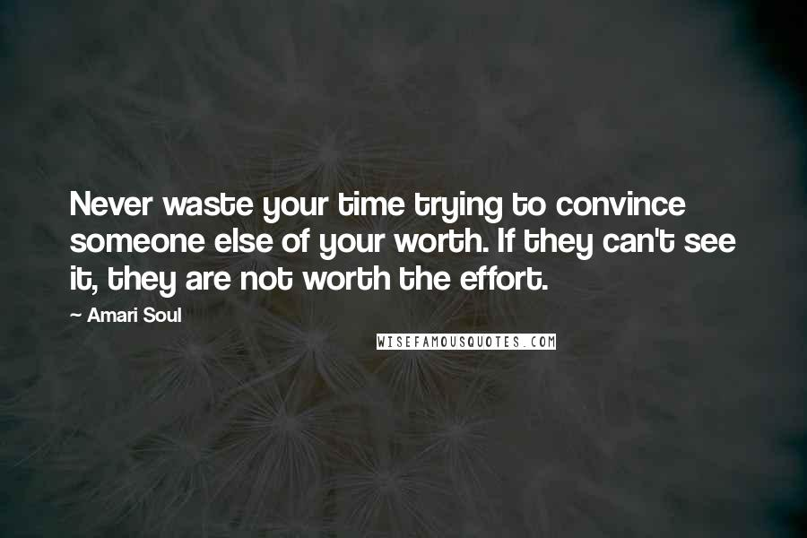 Amari Soul quotes: Never waste your time trying to convince someone else of your worth. If they can't see it, they are not worth the effort.