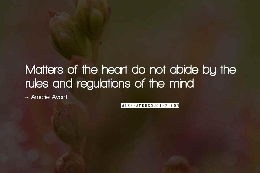 Amarie Avant quotes: Matters of the heart do not abide by the rules and regulations of the mind.