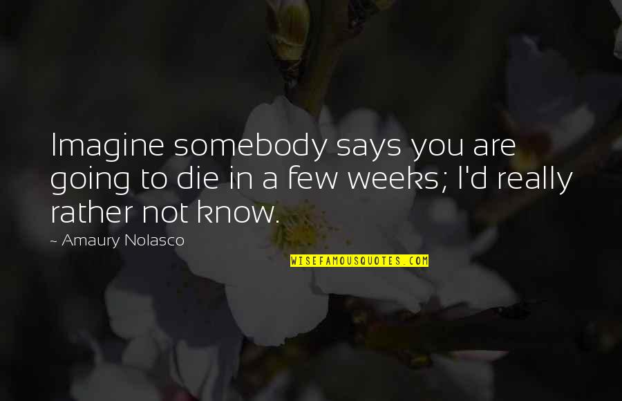 Amaury Nolasco Quotes By Amaury Nolasco: Imagine somebody says you are going to die