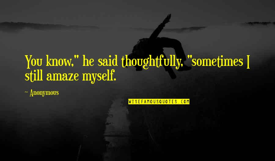 "Amaze Myself Quotes By Anonymous: You know,"" he said thoughtfully, ""sometimes I still"