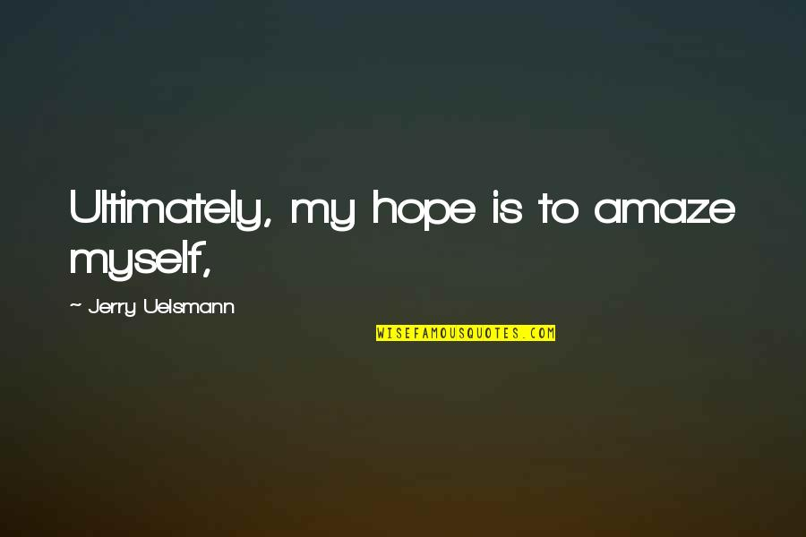 Amaze Myself Quotes By Jerry Uelsmann: Ultimately, my hope is to amaze myself,