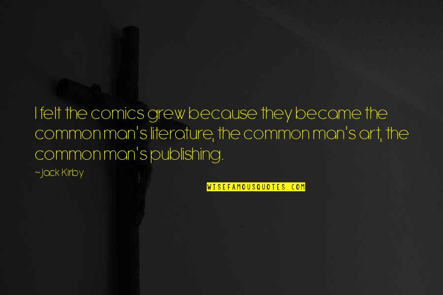 Amazing Favorite Inspirational Quotes By Jack Kirby: I felt the comics grew because they became