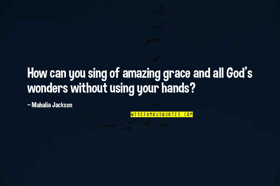 Amazing Grace Quotes By Mahalia Jackson: How can you sing of amazing grace and