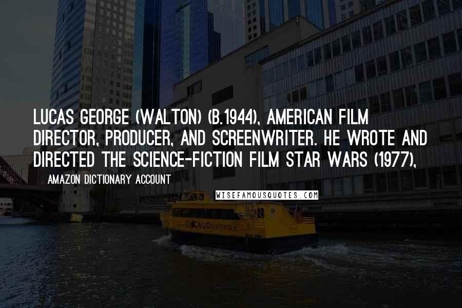 Amazon Dictionary Account quotes: Lucas George (Walton) (b.1944), American film director, producer, and screenwriter. He wrote and directed the science-fiction film Star Wars (1977),