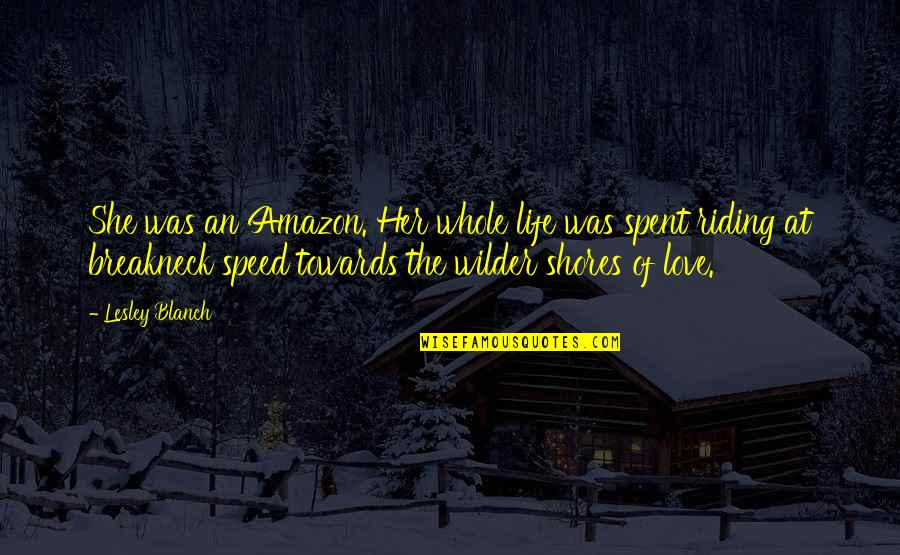 Amazon Love Quotes By Lesley Blanch: She was an Amazon. Her whole life was
