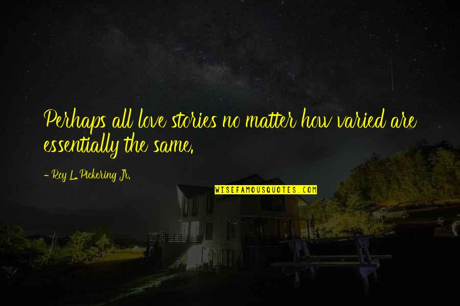 Amazon Love Quotes By Roy L. Pickering Jr.: Perhaps all love stories no matter how varied