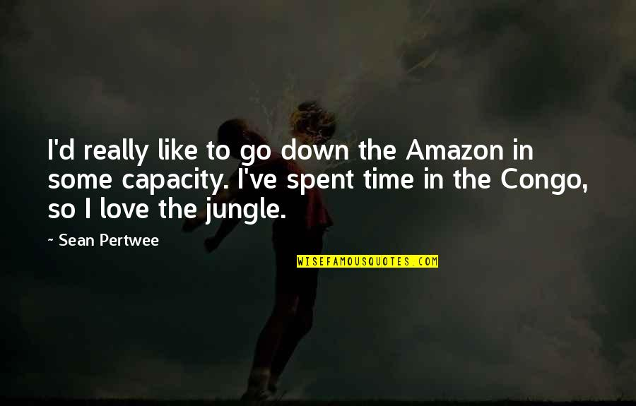 Amazon Love Quotes By Sean Pertwee: I'd really like to go down the Amazon