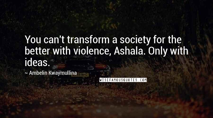 Ambelin Kwaymullina quotes: You can't transform a society for the better with violence, Ashala. Only with ideas.