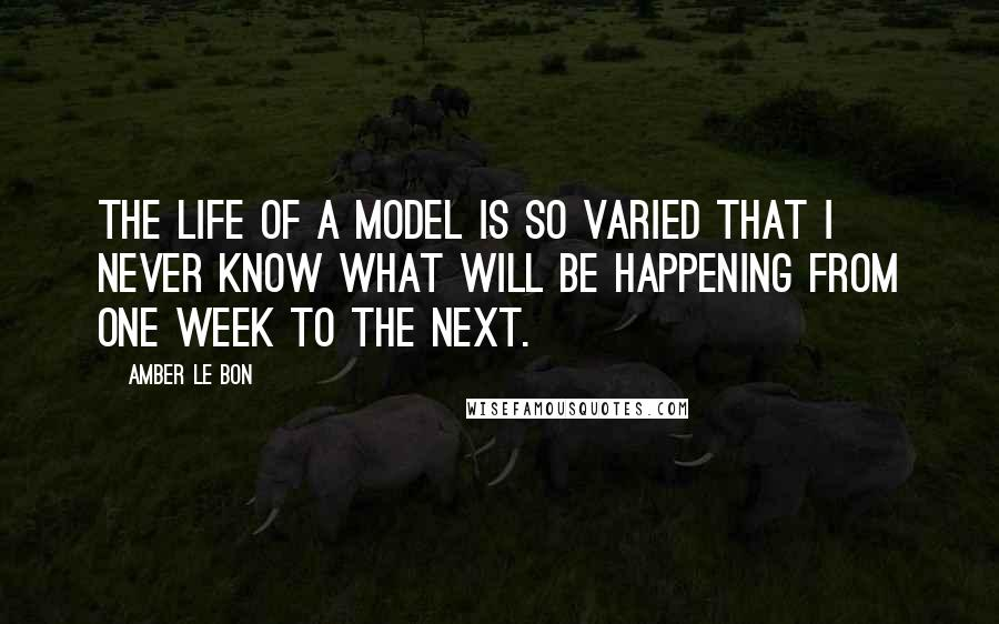 Amber Le Bon quotes: The life of a model is so varied that I never know what will be happening from one week to the next.