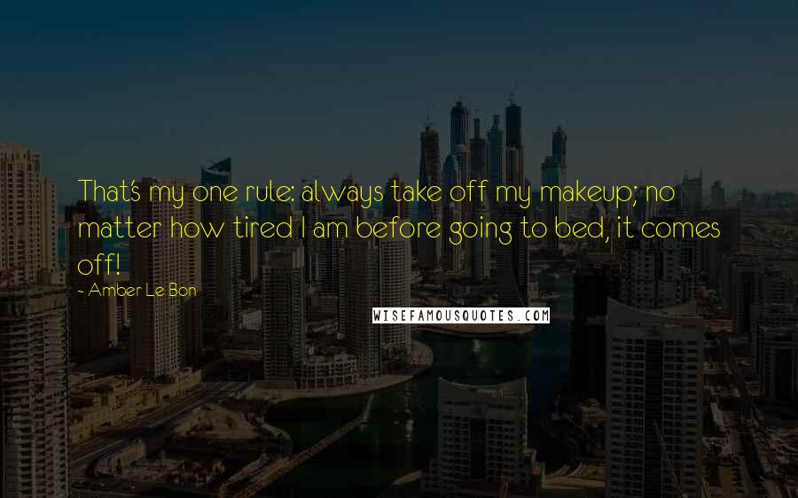 Amber Le Bon quotes: That's my one rule: always take off my makeup; no matter how tired I am before going to bed, it comes off!