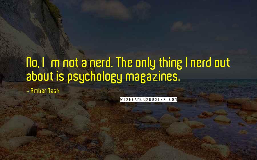 Amber Nash quotes: No, I'm not a nerd. The only thing I nerd out about is psychology magazines.