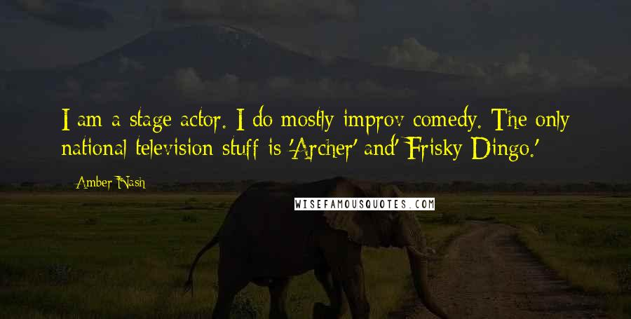 Amber Nash quotes: I am a stage actor. I do mostly improv comedy. The only national television stuff is 'Archer' and' Frisky Dingo.'
