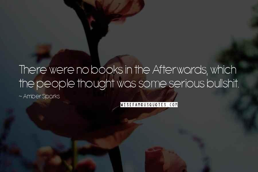 Amber Sparks quotes: There were no books in the Afterwards, which the people thought was some serious bullshit.