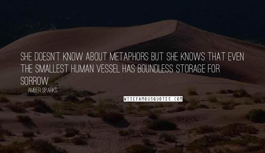 Amber Sparks quotes: She doesn't know about metaphors but she knows that even the smallest human vessel has boundless storage for sorrow.
