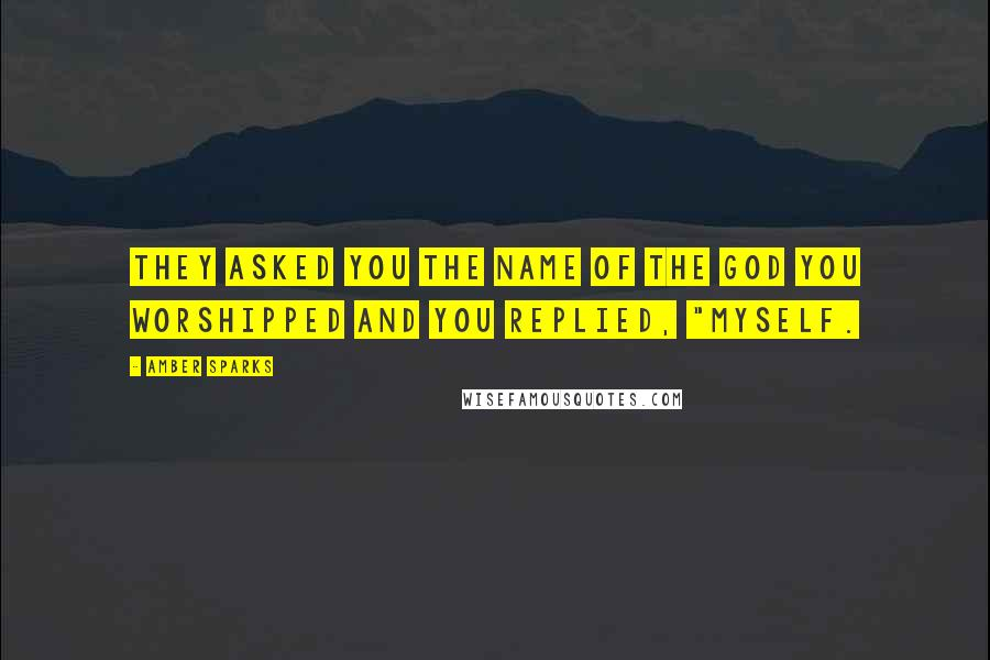 """Amber Sparks quotes: They asked you the name of the god you worshipped and you replied, """"Myself."""
