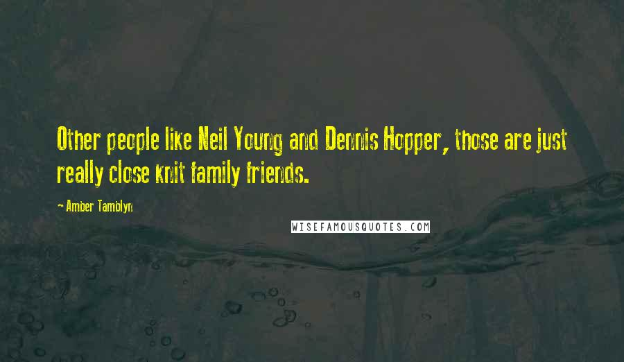 Amber Tamblyn quotes: Other people like Neil Young and Dennis Hopper, those are just really close knit family friends.