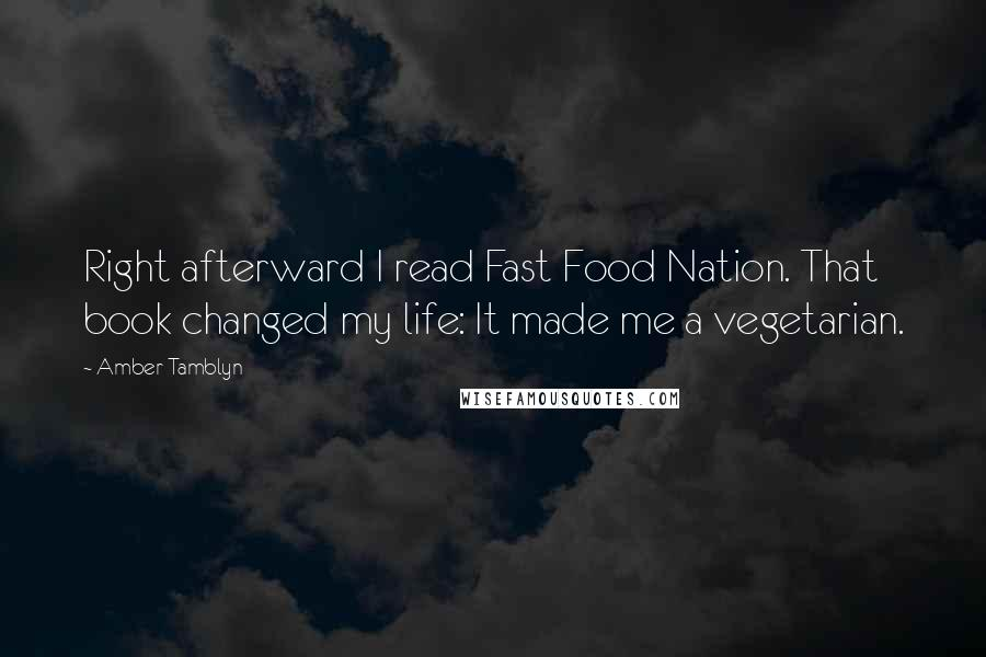 Amber Tamblyn quotes: Right afterward I read Fast Food Nation. That book changed my life: It made me a vegetarian.