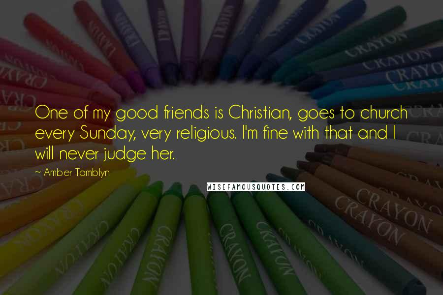 Amber Tamblyn quotes: One of my good friends is Christian, goes to church every Sunday, very religious. I'm fine with that and I will never judge her.