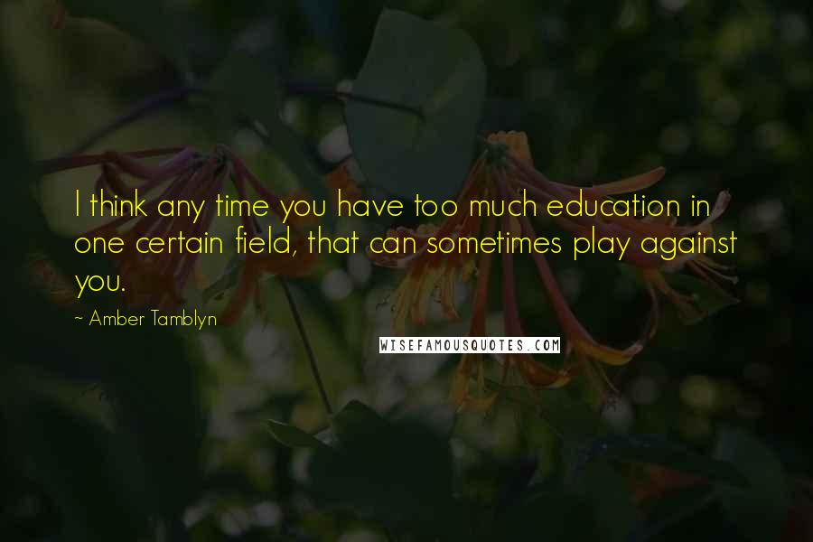 Amber Tamblyn quotes: I think any time you have too much education in one certain field, that can sometimes play against you.