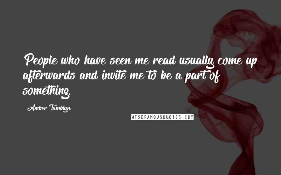 Amber Tamblyn quotes: People who have seen me read usually come up afterwards and invite me to be a part of something.