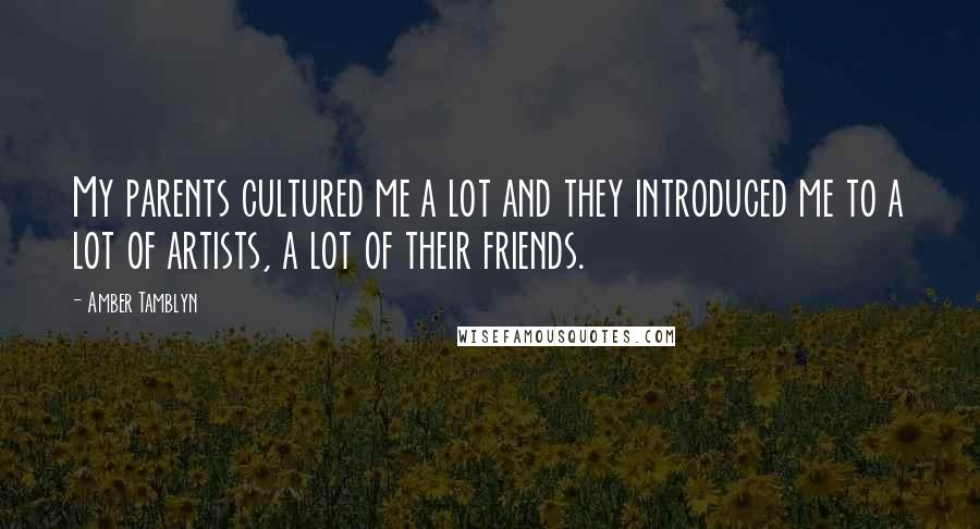 Amber Tamblyn quotes: My parents cultured me a lot and they introduced me to a lot of artists, a lot of their friends.