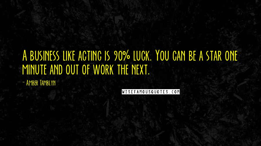 Amber Tamblyn quotes: A business like acting is 90% luck. You can be a star one minute and out of work the next.