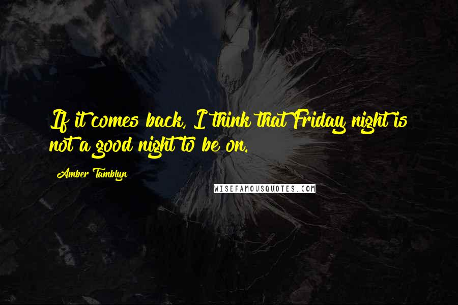 Amber Tamblyn quotes: If it comes back, I think that Friday night is not a good night to be on.