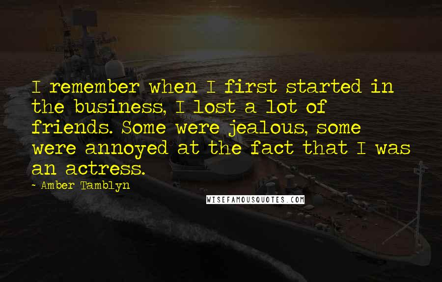 Amber Tamblyn quotes: I remember when I first started in the business, I lost a lot of friends. Some were jealous, some were annoyed at the fact that I was an actress.