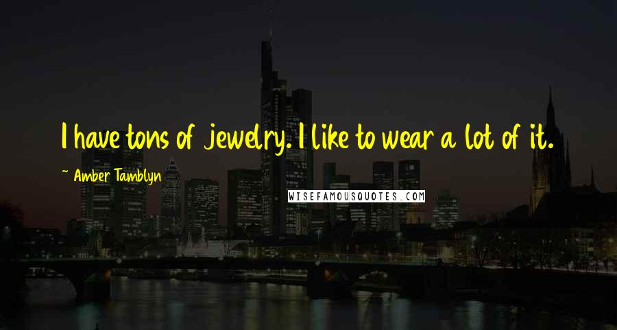 Amber Tamblyn quotes: I have tons of jewelry. I like to wear a lot of it.
