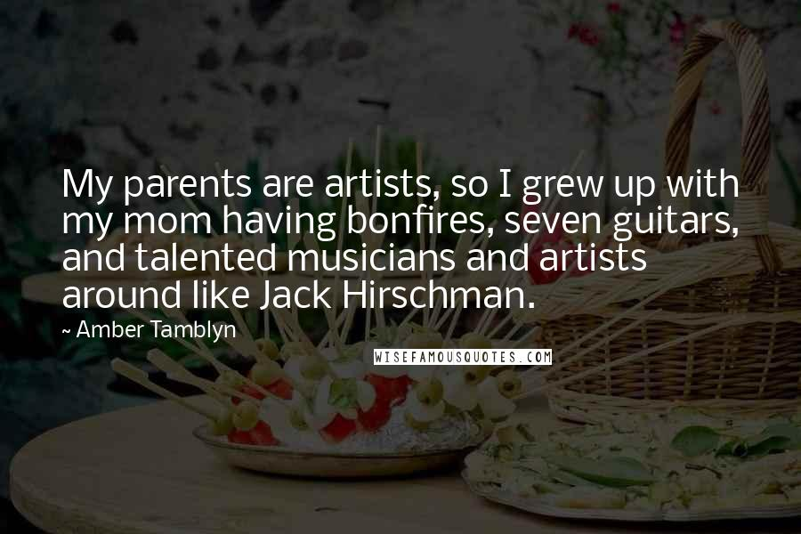 Amber Tamblyn quotes: My parents are artists, so I grew up with my mom having bonfires, seven guitars, and talented musicians and artists around like Jack Hirschman.