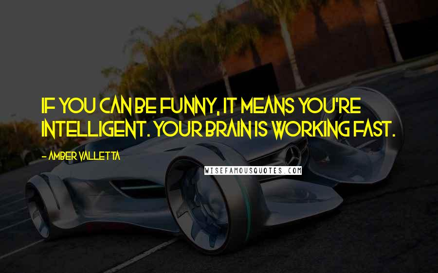 Amber Valletta quotes: If you can be funny, it means you're intelligent. Your brain is working fast.