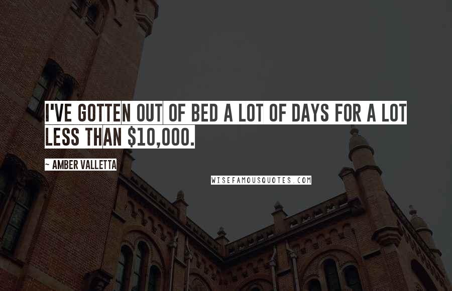 Amber Valletta quotes: I've gotten out of bed a lot of days for a lot less than $10,000.