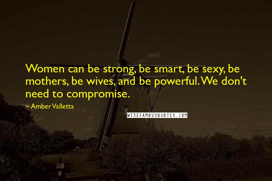 Amber Valletta quotes: Women can be strong, be smart, be sexy, be mothers, be wives, and be powerful. We don't need to compromise.