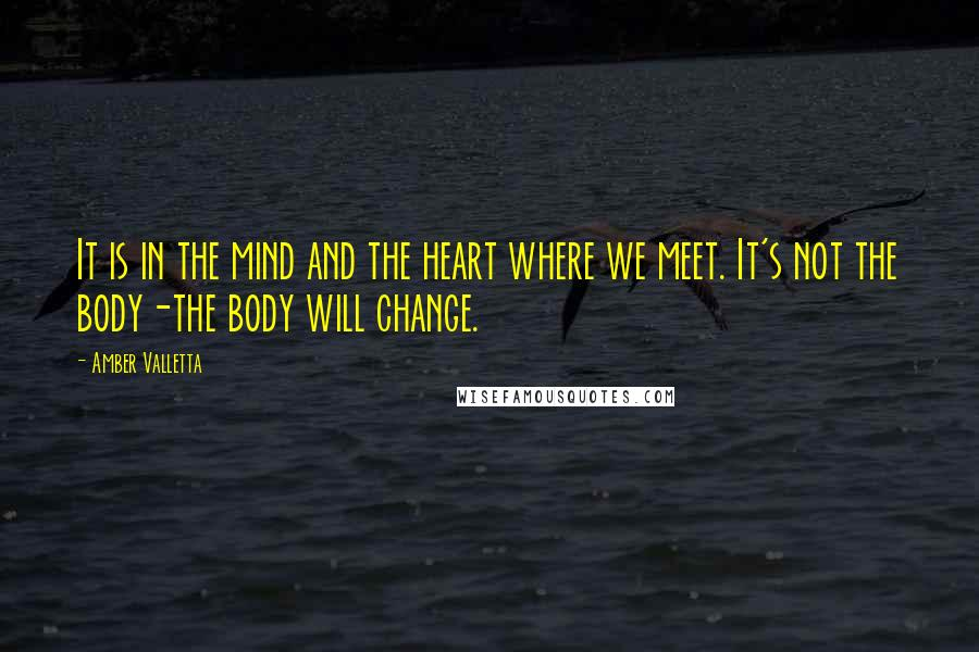 Amber Valletta quotes: It is in the mind and the heart where we meet. It's not the body-the body will change.