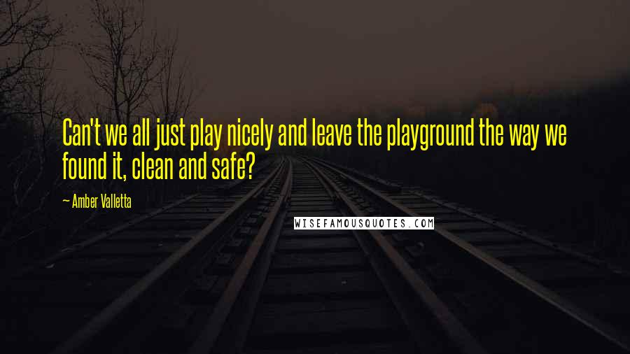 Amber Valletta quotes: Can't we all just play nicely and leave the playground the way we found it, clean and safe?