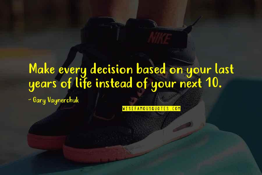 Ambivalent Feelings Quotes By Gary Vaynerchuk: Make every decision based on your last years