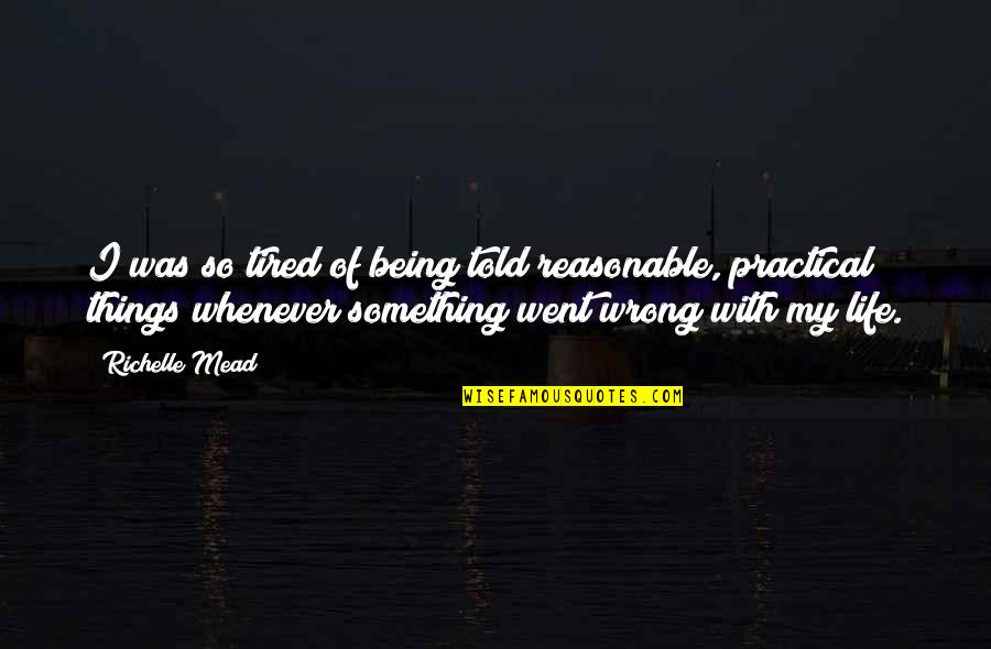 Ambivalent Feelings Quotes By Richelle Mead: I was so tired of being told reasonable,