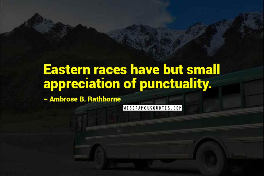 Ambrose B. Rathborne quotes: Eastern races have but small appreciation of punctuality.