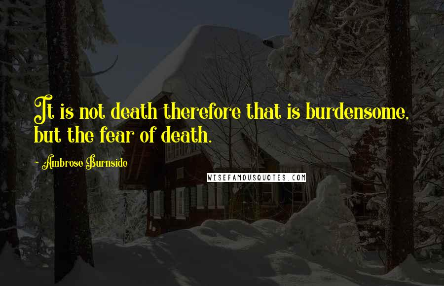 Ambrose Burnside quotes: It is not death therefore that is burdensome, but the fear of death.