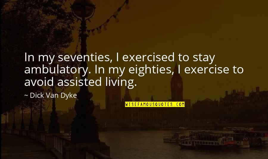 Ambulatory Quotes By Dick Van Dyke: In my seventies, I exercised to stay ambulatory.