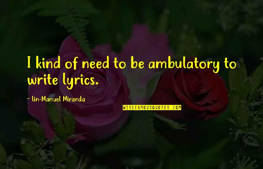 Ambulatory Quotes By Lin-Manuel Miranda: I kind of need to be ambulatory to